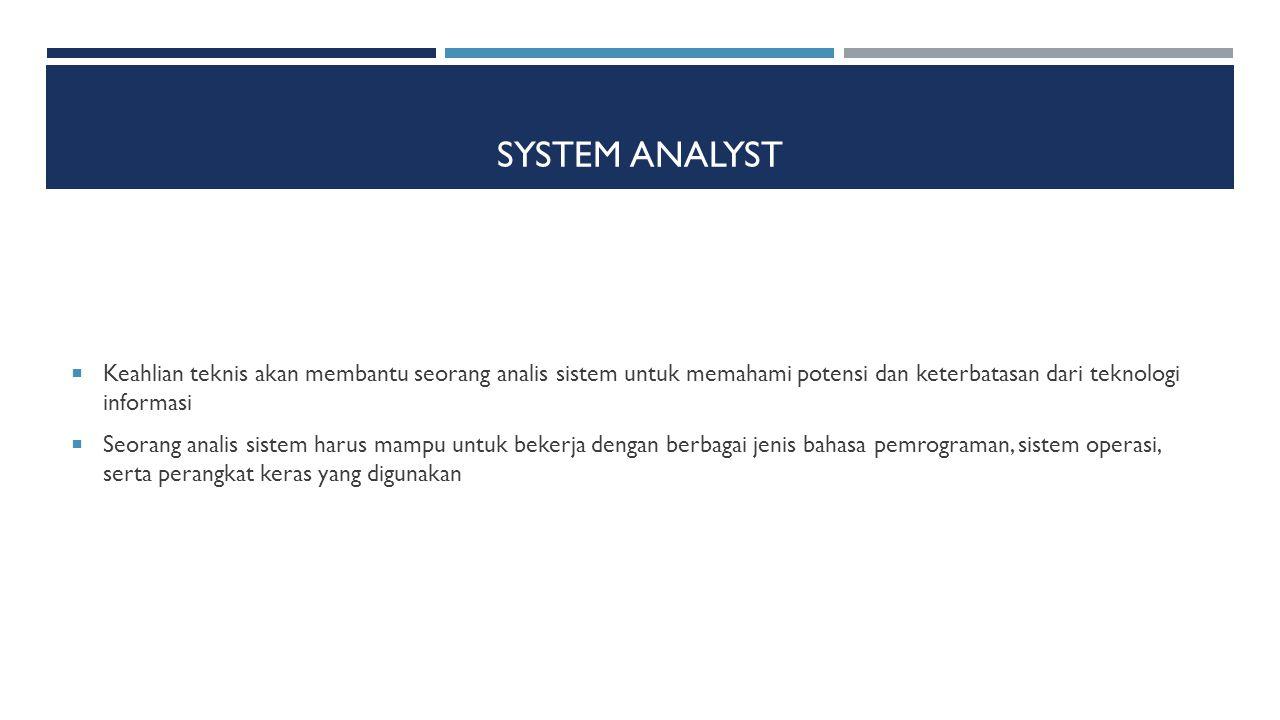 SYSTEM ANALYST  Keahlian teknis akan membantu seorang analis sistem untuk memahami potensi dan keterbatasan dari teknologi informasi  Seorang analis