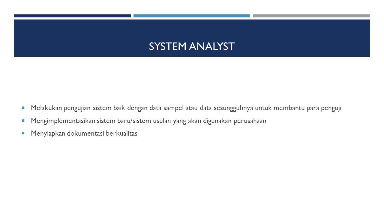 SYSTEM ANALYST  Melakukan pengujian sistem baik dengan data sampel atau data sesungguhnya untuk membantu para penguji  Mengimplementasikan sistem ba