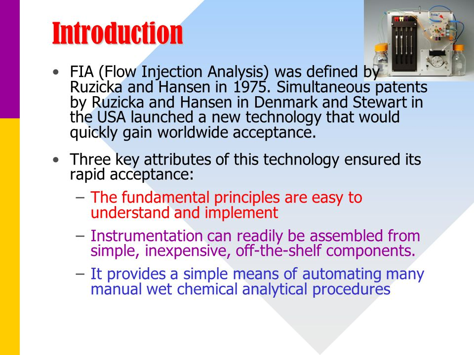 Introduction FIA (Flow Injection Analysis) was defined by Ruzicka and Hansen in 1975. Simultaneous patents by Ruzicka and Hansen in Denmark and Stewar