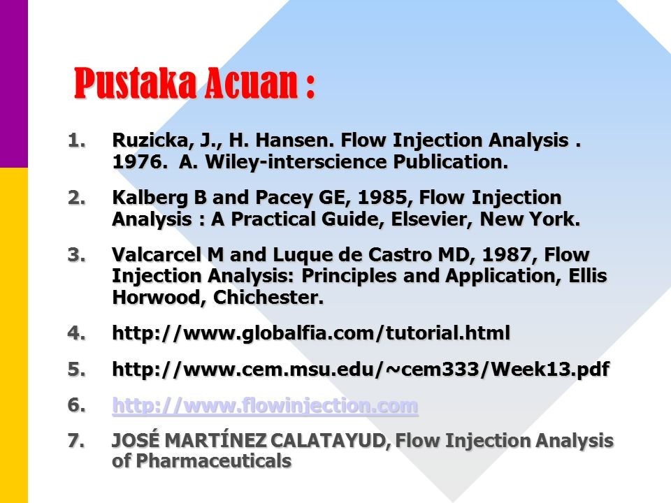 Pustaka Acuan : 1.Ruzicka, J., H. Hansen. Flow Injection Analysis. 1976. A. Wiley-interscience Publication. 2.Kalberg B and Pacey GE, 1985, Flow Injec