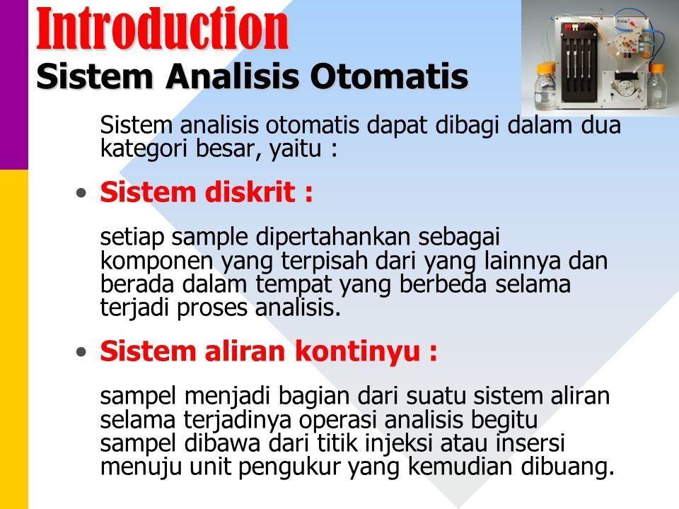 Introduction Sistem Analisis Otomatis Sistem analisis otomatis dapat dibagi dalam dua kategori besar, yaitu : Sistem diskrit : setiap sample dipertahankan sebagai komponen yang terpisah dari yang lainnya dan berada dalam tempat yang berbeda selama terjadi proses analisis.