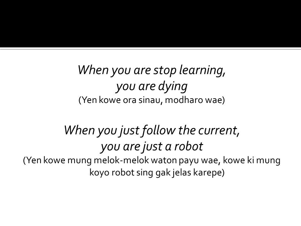 When you are stop learning, you are dying (Yen kowe ora sinau, modharo wae) When you just follow the current, you are just a robot (Yen kowe mung melok-melok waton payu wae, kowe ki mung koyo robot sing gak jelas karepe)