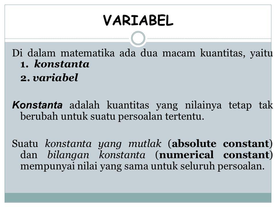 VARIABEL Di dalam matematika ada dua macam kuantitas, yaitu 1. konstanta 2. variabel Konstanta adalah kuantitas yang nilainya tetap tak berubah untuk