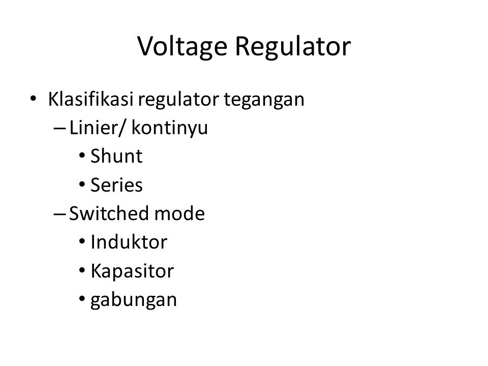 Voltage Regulator Klasifikasi regulator tegangan – Linier/ kontinyu Shunt Series – Switched mode Induktor Kapasitor gabungan