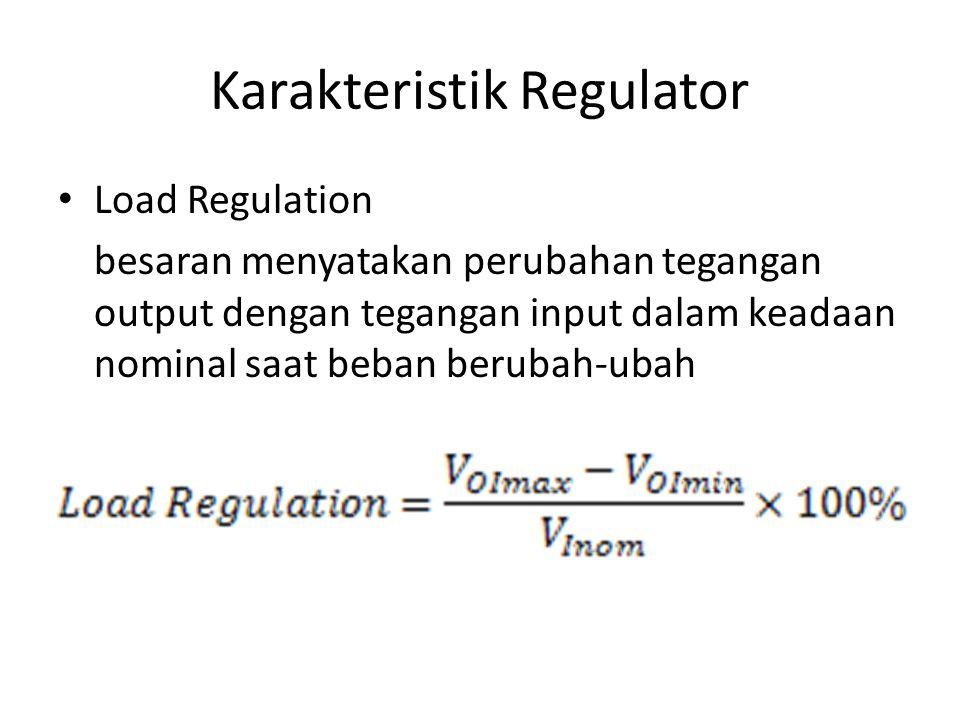 Karakteristik Regulator Load Regulation besaran menyatakan perubahan tegangan output dengan tegangan input dalam keadaan nominal saat beban berubah-ub
