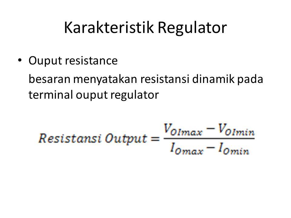 Karakteristik Regulator Ouput resistance besaran menyatakan resistansi dinamik pada terminal ouput regulator