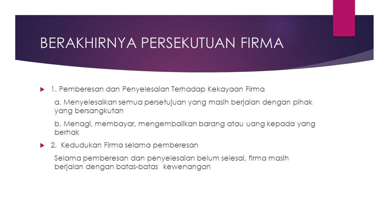 BERAKHIRNYA PERSEKUTUAN FIRMA  1. Pemberesan dan Penyelesaian Terhadap Kekayaan Firma a. Menyelesaikan semua persetujuan yang masih berjalan dengan p