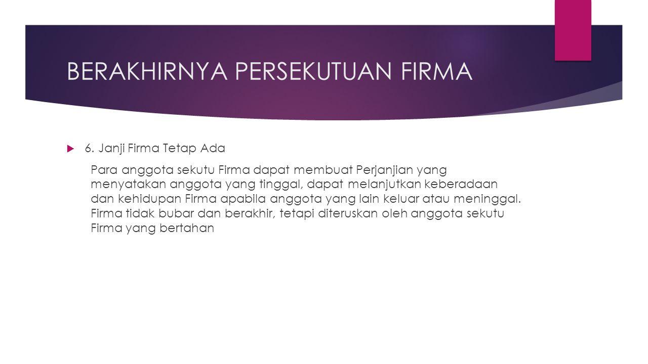 BERAKHIRNYA PERSEKUTUAN FIRMA  6. Janji Firma Tetap Ada Para anggota sekutu Firma dapat membuat Perjanjian yang menyatakan anggota yang tinggal, dapa