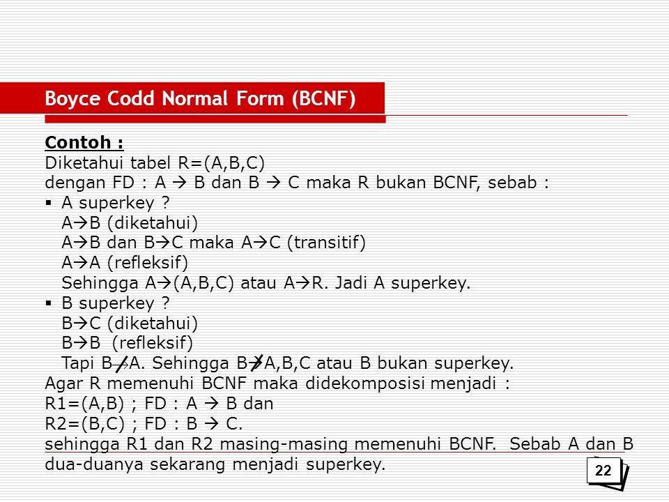 Contoh : Diketahui tabel R=(A,B,C) dengan FD : A  B dan B  C maka R bukan BCNF, sebab :  A superkey ? A  B (diketahui) A  B dan B  C maka A  C
