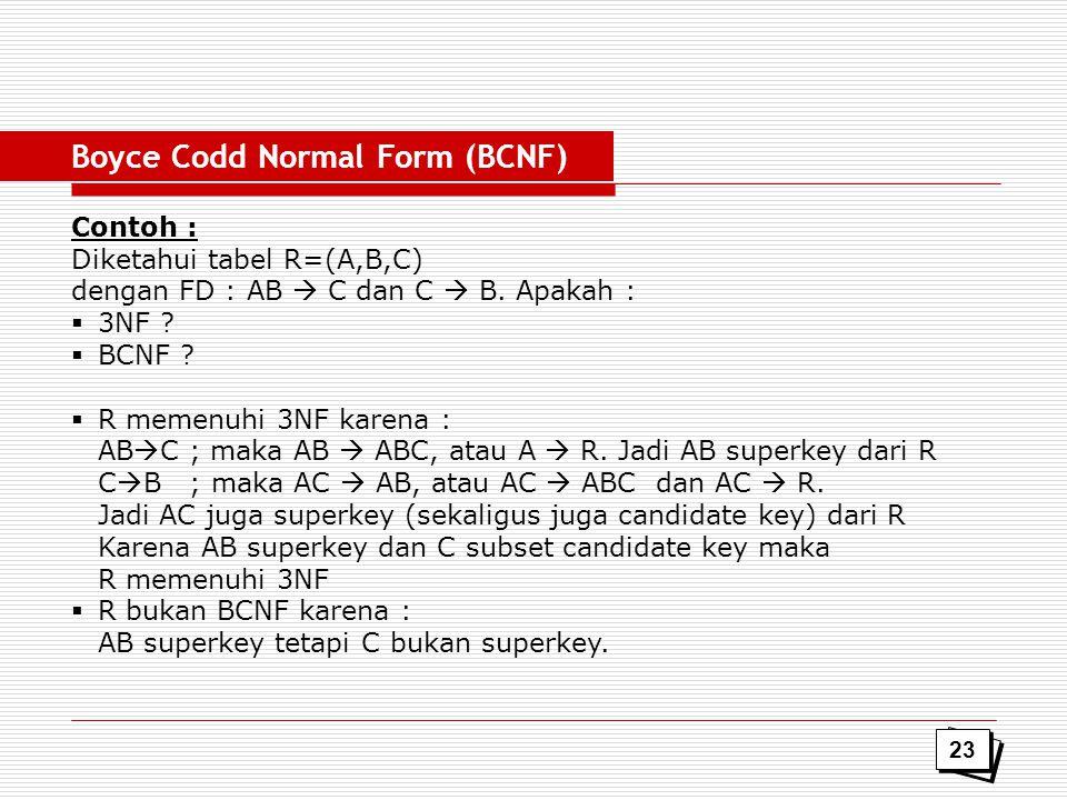 Contoh : Diketahui tabel R=(A,B,C) dengan FD : AB  C dan C  B. Apakah :  3NF ?  BCNF ?  R memenuhi 3NF karena : AB  C ; maka AB  ABC, atau A 