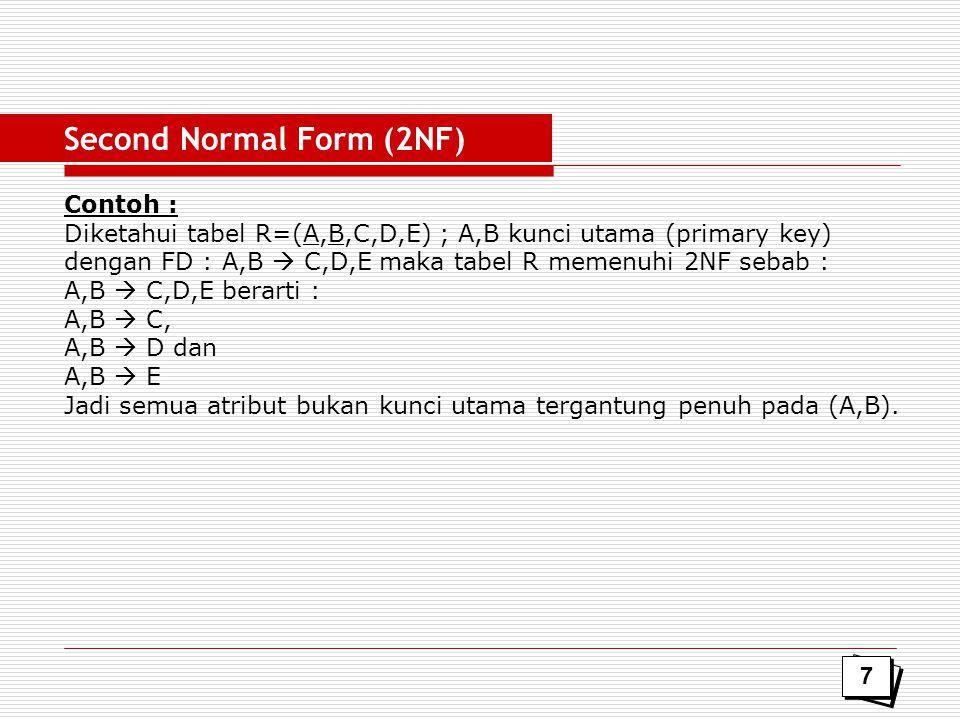 Contoh : Diketahui tabel R=(A,B,C,D,E) ; A,B kunci utama (primary key) dengan FD : A,B  C,D,E maka tabel R memenuhi 2NF sebab : A,B  C,D,E berarti :
