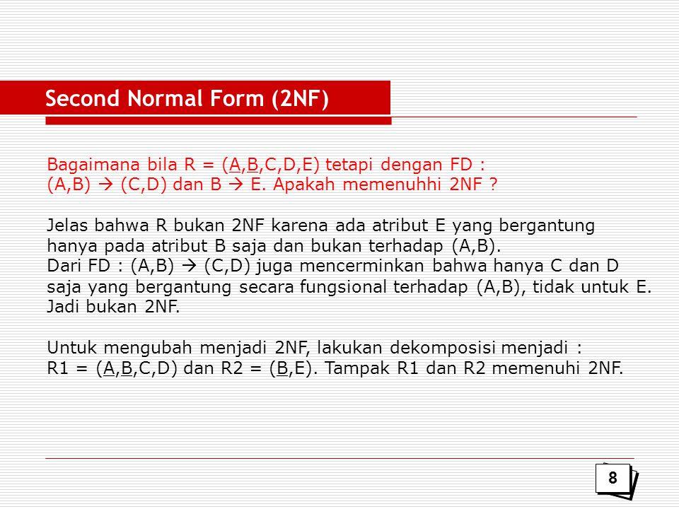 Bagaimana bila R = (A,B,C,D,E) tetapi dengan FD : (A,B)  (C,D) dan B  E. Apakah memenuhhi 2NF ? Jelas bahwa R bukan 2NF karena ada atribut E yang be