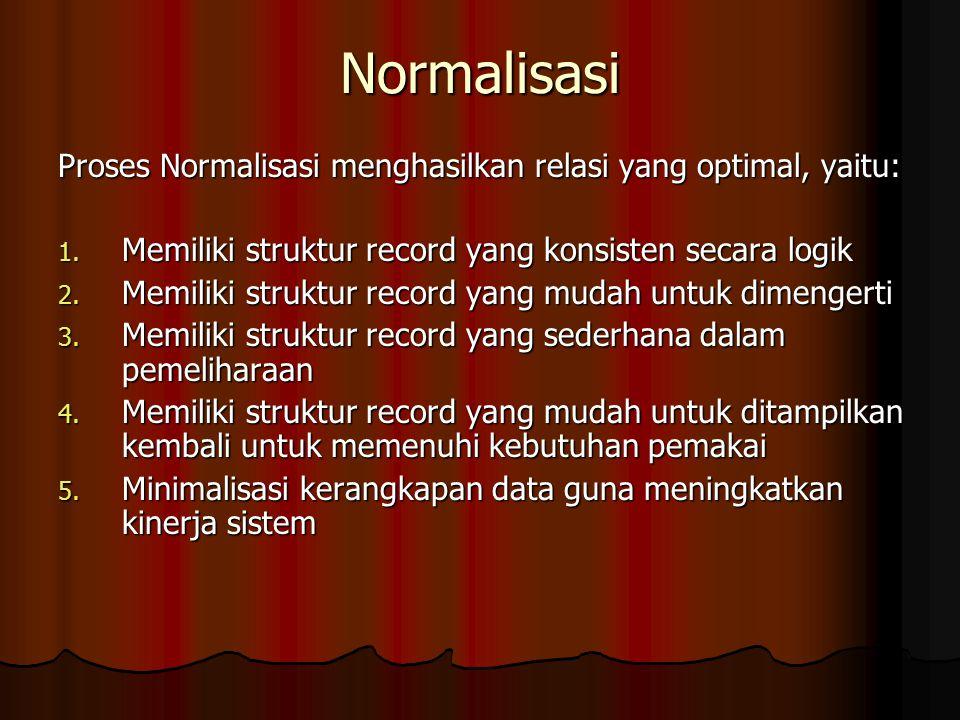 Normalisasi Proses Normalisasi menghasilkan relasi yang optimal, yaitu: 1. Memiliki struktur record yang konsisten secara logik 2. Memiliki struktur r