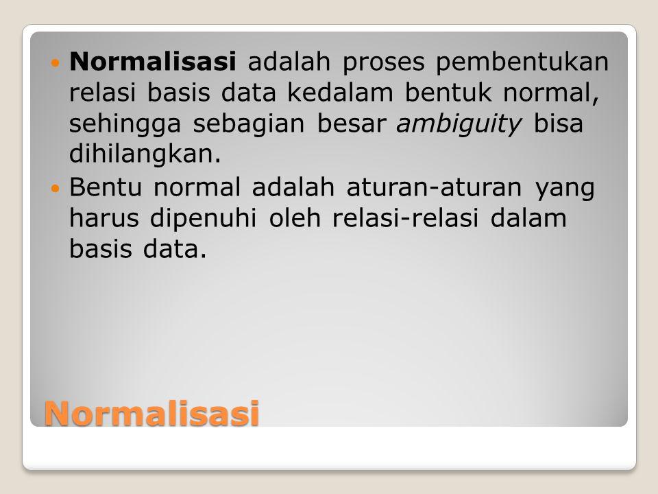 Normalisasi Normalisasi adalah proses pembentukan relasi basis data kedalam bentuk normal, sehingga sebagian besar ambiguity bisa dihilangkan. Bentu n