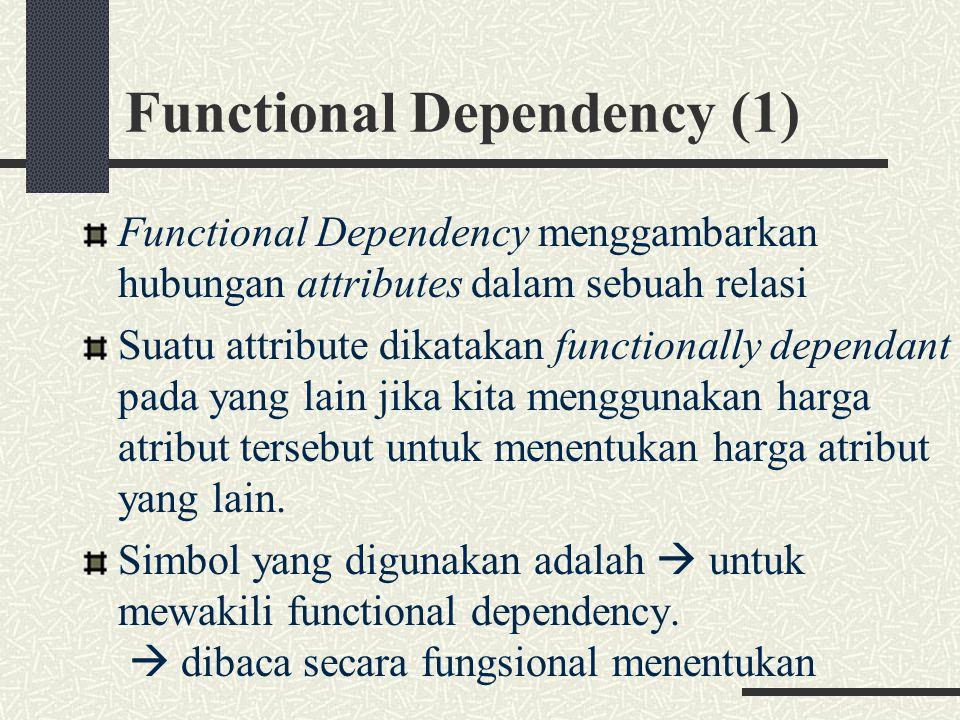 Functional Dependency (1) Functional Dependency menggambarkan hubungan attributes dalam sebuah relasi Suatu attribute dikatakan functionally dependant pada yang lain jika kita menggunakan harga atribut tersebut untuk menentukan harga atribut yang lain.