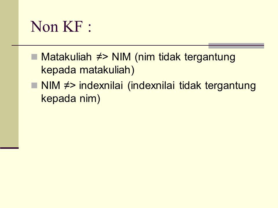 Non KF : Matakuliah ≠> NIM (nim tidak tergantung kepada matakuliah) NIM ≠> indexnilai (indexnilai tidak tergantung kepada nim)