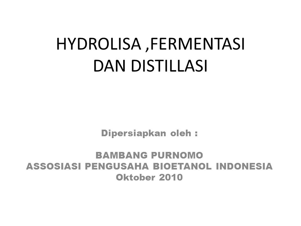 HYDROLISA,FERMENTASI DAN DISTILLASI Dipersiapkan oleh : BAMBANG PURNOMO ASSOSIASI PENGUSAHA BIOETANOL INDONESIA Oktober 2010