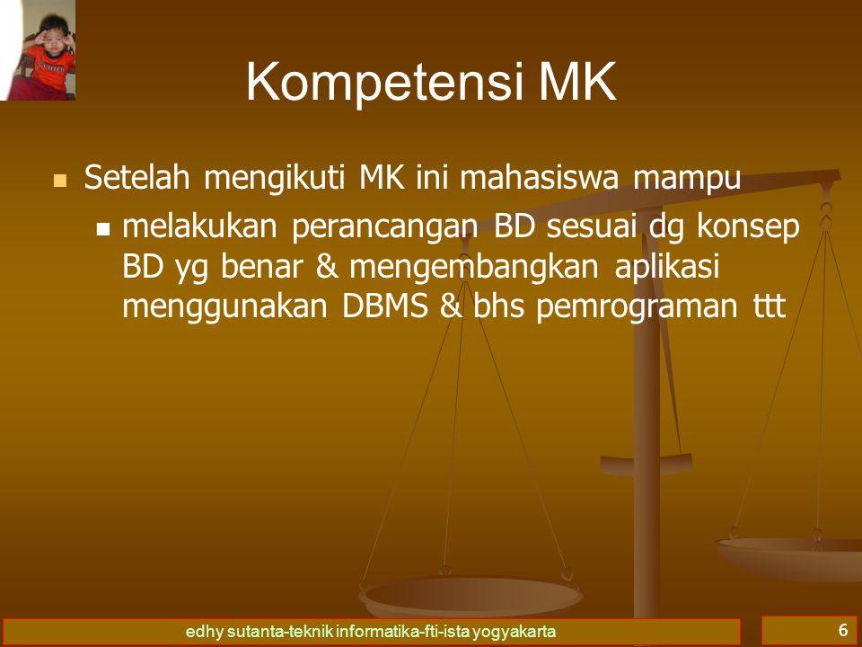 edhy sutanta-teknik informatika-fti-ista yogyakarta 6 Kompetensi MK Setelah mengikuti MK ini mahasiswa mampu melakukan perancangan BD sesuai dg konsep BD yg benar & mengembangkan aplikasi menggunakan DBMS & bhs pemrograman ttt