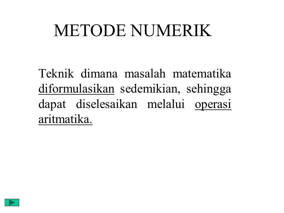 METODE NUMERIK Teknik dimana masalah matematika diformulasikan sedemikian, sehingga dapat diselesaikan melalui operasi aritmatika.