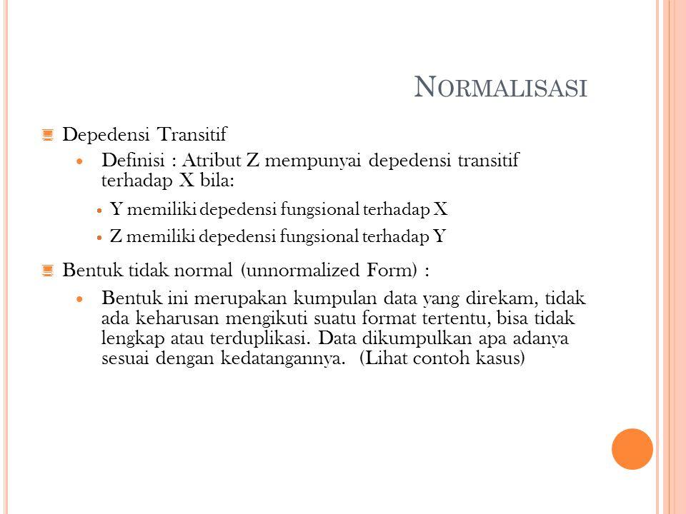 N ORMALISASI  Depedensi Transitif  Definisi : Atribut Z mempunyai depedensi transitif terhadap X bila:  Y memiliki depedensi fungsional terhadap X