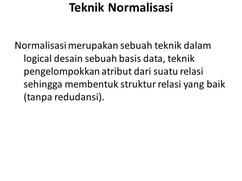 Teknik Normalisasi Normalisasi merupakan sebuah teknik dalam logical desain sebuah basis data, teknik pengelompokkan atribut dari suatu relasi sehingg