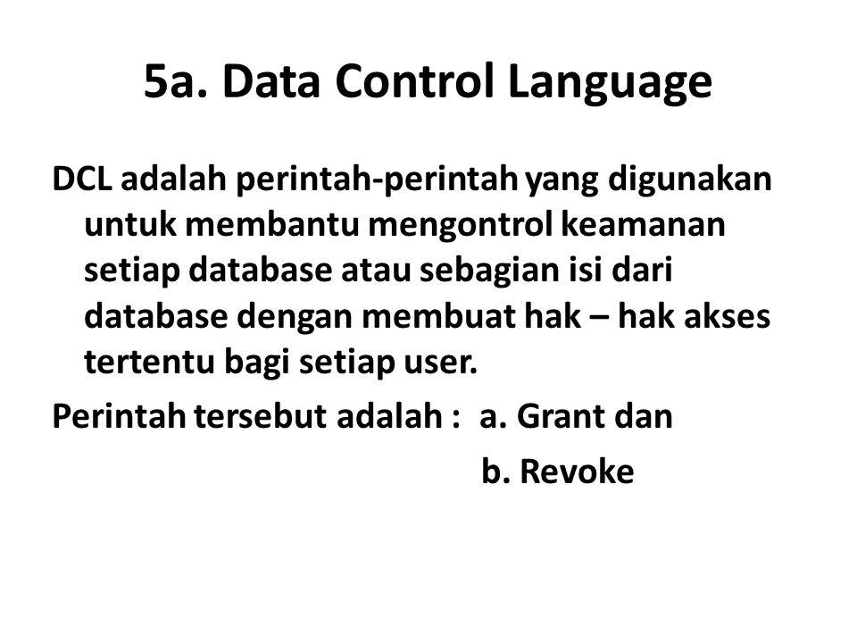 5a. Data Control Language DCL adalah perintah-perintah yang digunakan untuk membantu mengontrol keamanan setiap database atau sebagian isi dari databa