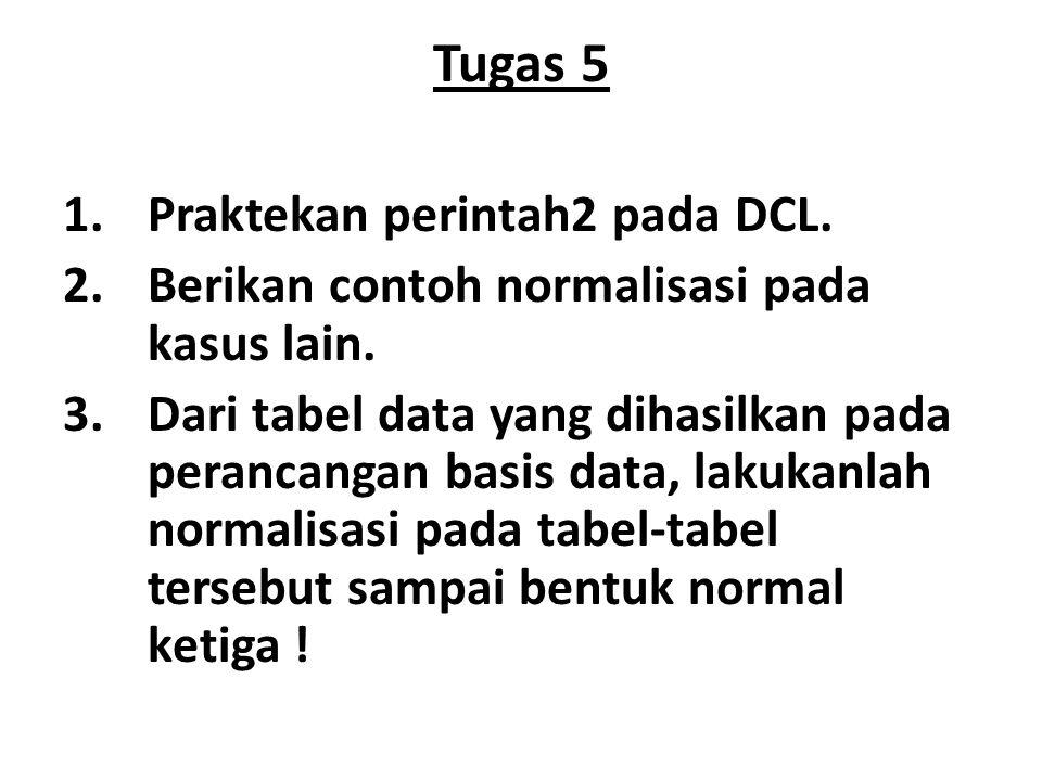 Tugas 5 1.Praktekan perintah2 pada DCL. 2.Berikan contoh normalisasi pada kasus lain. 3.Dari tabel data yang dihasilkan pada perancangan basis data, l