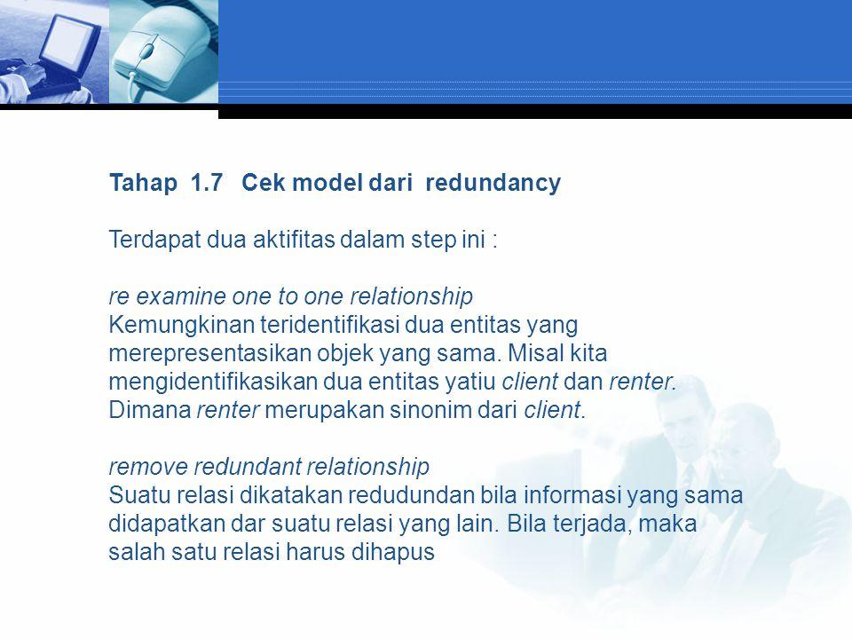 Tahap 1.7 Cek model dari redundancy Terdapat dua aktifitas dalam step ini : re examine one to one relationship Kemungkinan teridentifikasi dua entitas