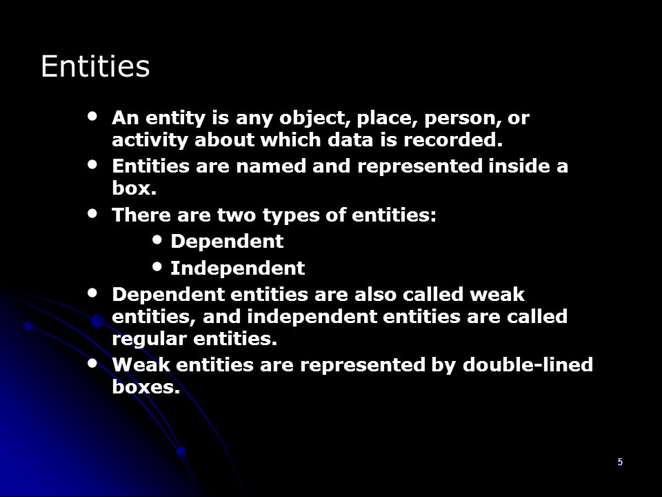 5 Entities An entity is any object, place, person, or activity about which data is recorded.