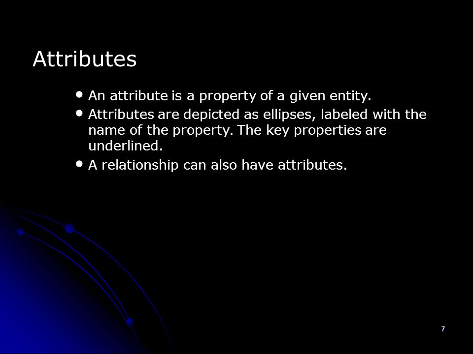 7 Attributes An attribute is a property of a given entity.