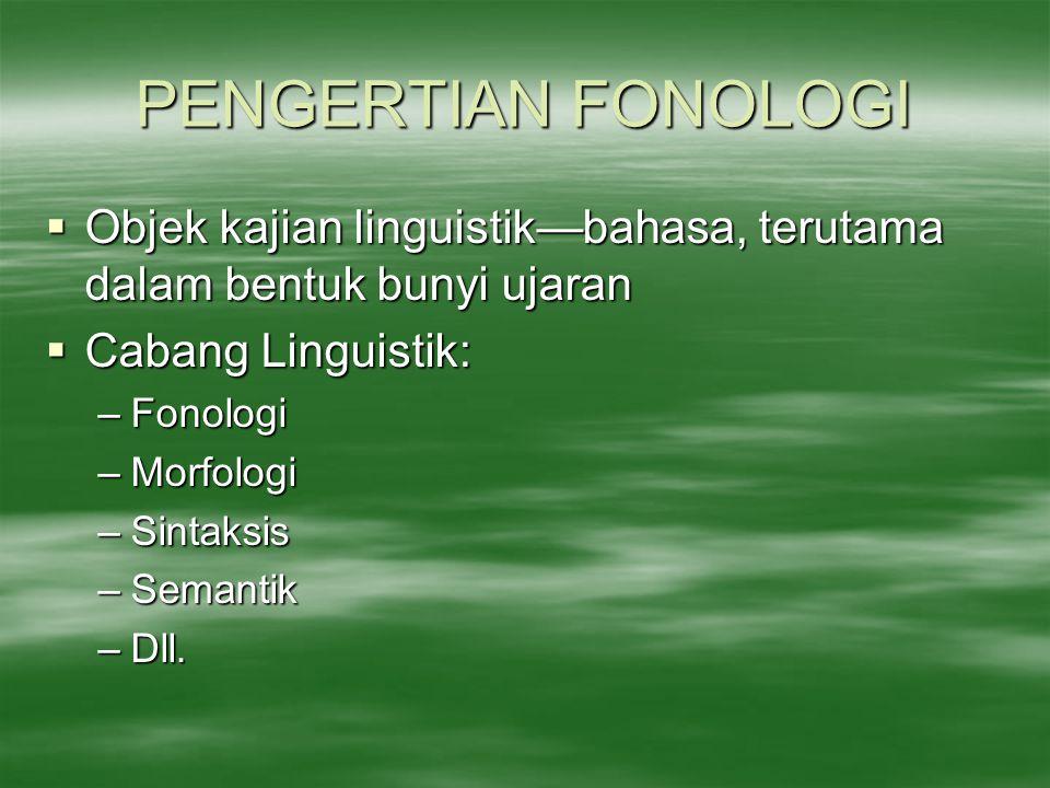 PENGERTIAN FONOLOGI  Objek kajian linguistik—bahasa, terutama dalam bentuk bunyi ujaran  Cabang Linguistik: –Fonologi –Morfologi –Sintaksis –Semanti