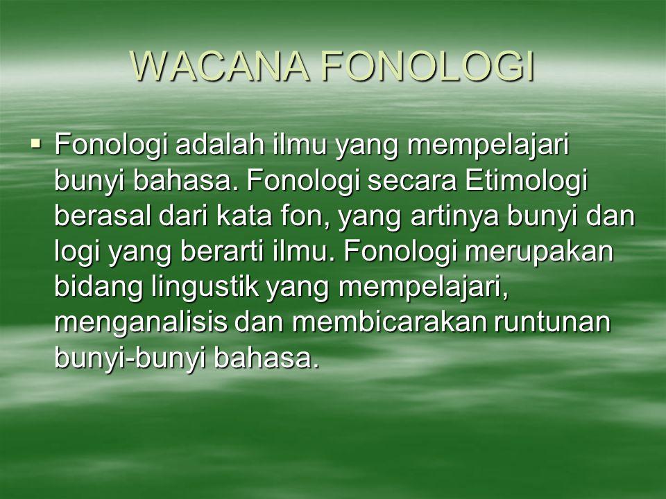 WACANA FONOLOGI  Fonologi adalah ilmu yang mempelajari bunyi bahasa. Fonologi secara Etimologi berasal dari kata fon, yang artinya bunyi dan logi yan