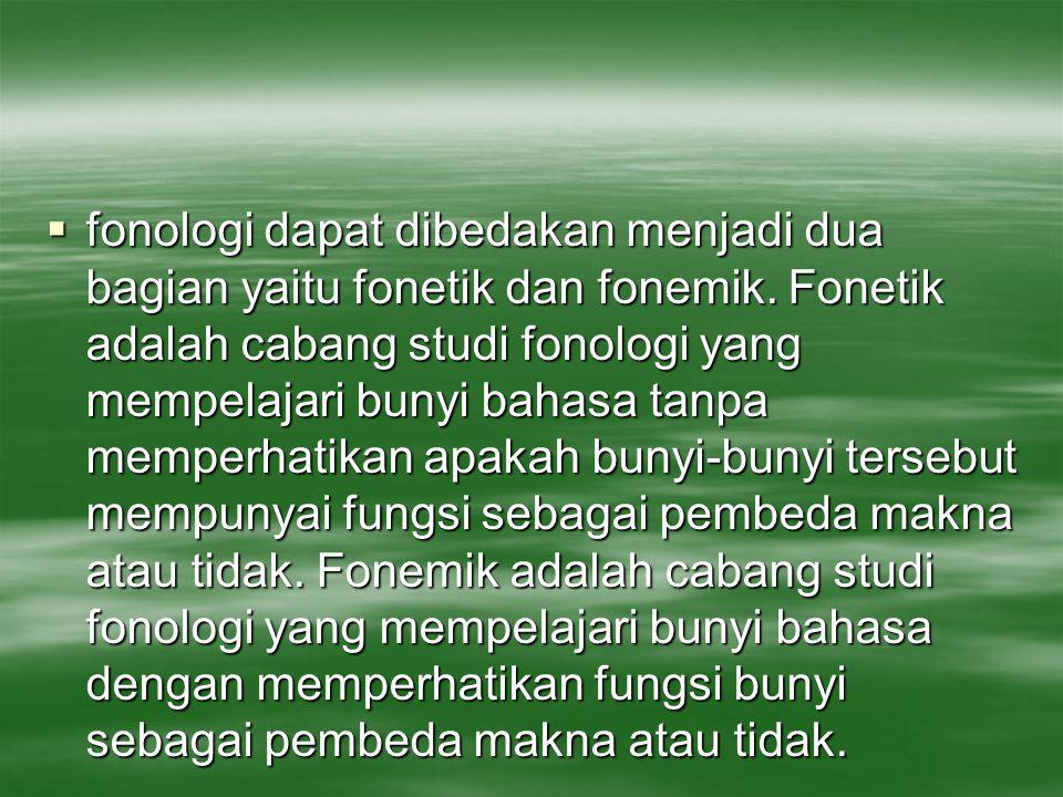  fonologi dapat dibedakan menjadi dua bagian yaitu fonetik dan fonemik. Fonetik adalah cabang studi fonologi yang mempelajari bunyi bahasa tanpa memp