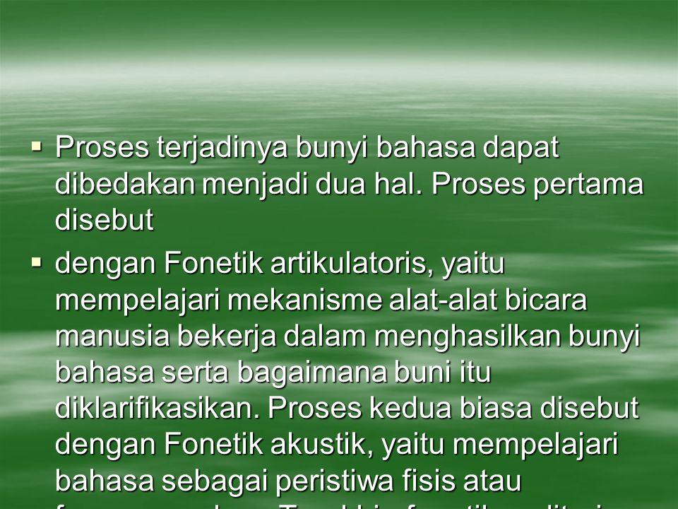  Proses terjadinya bunyi bahasa dapat dibedakan menjadi dua hal. Proses pertama disebut  dengan Fonetik artikulatoris, yaitu mempelajari mekanisme a