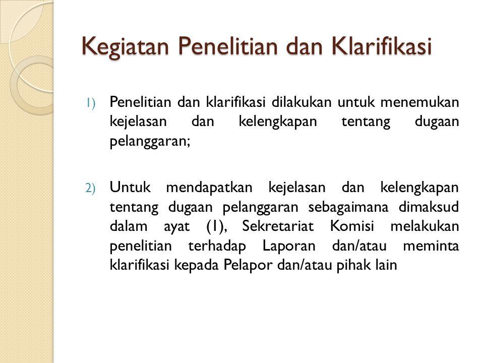 Kegiatan Penelitian dan Klarifikasi 1) Penelitian dan klarifikasi dilakukan untuk menemukan kejelasan dan kelengkapan tentang dugaan pelanggaran; 2) U