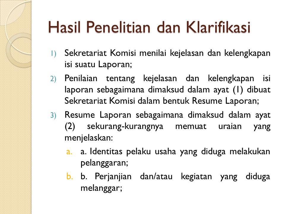 Hasil Penelitian dan Klarifikasi 1) Sekretariat Komisi menilai kejelasan dan kelengkapan isi suatu Laporan; 2) Penilaian tentang kejelasan dan kelengkapan isi laporan sebagaimana dimaksud dalam ayat (1) dibuat Sekretariat Komisi dalam bentuk Resume Laporan; 3) Resume Laporan sebagaimana dimaksud dalam ayat (2) sekurang-kurangnya memuat uraian yang menjelaskan: a.a.