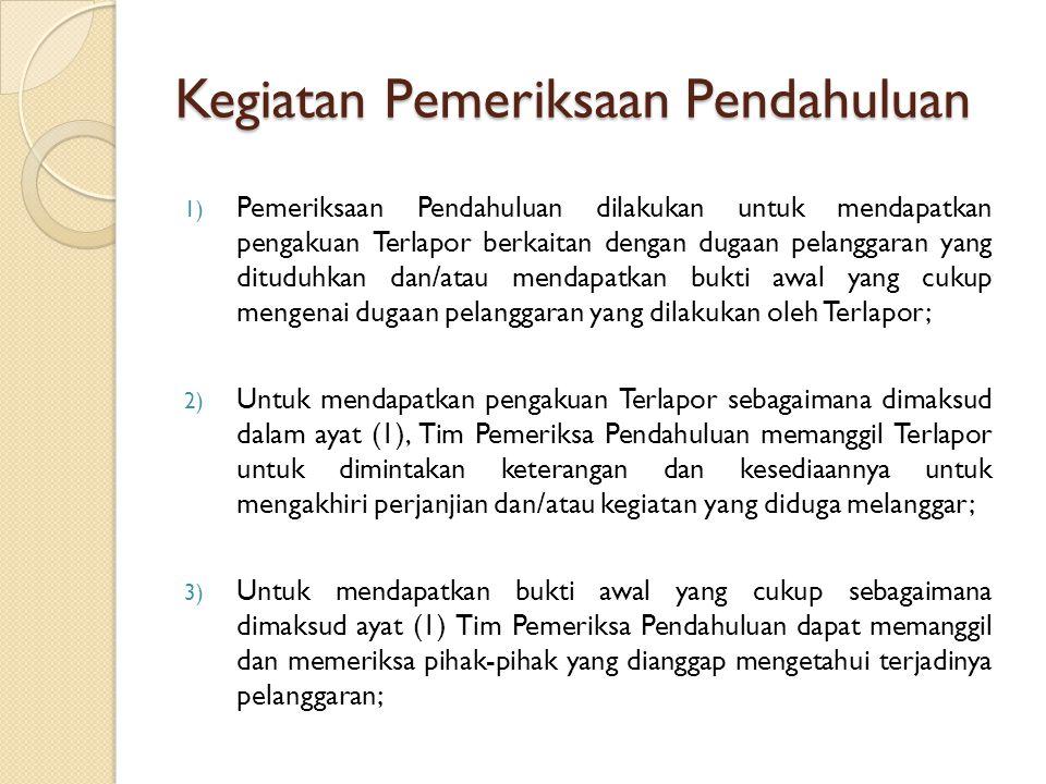 Kegiatan Pemeriksaan Pendahuluan 1) Pemeriksaan Pendahuluan dilakukan untuk mendapatkan pengakuan Terlapor berkaitan dengan dugaan pelanggaran yang dituduhkan dan/atau mendapatkan bukti awal yang cukup mengenai dugaan pelanggaran yang dilakukan oleh Terlapor; 2) Untuk mendapatkan pengakuan Terlapor sebagaimana dimaksud dalam ayat (1), Tim Pemeriksa Pendahuluan memanggil Terlapor untuk dimintakan keterangan dan kesediaannya untuk mengakhiri perjanjian dan/atau kegiatan yang diduga melanggar; 3) Untuk mendapatkan bukti awal yang cukup sebagaimana dimaksud ayat (1) Tim Pemeriksa Pendahuluan dapat memanggil dan memeriksa pihak-pihak yang dianggap mengetahui terjadinya pelanggaran;