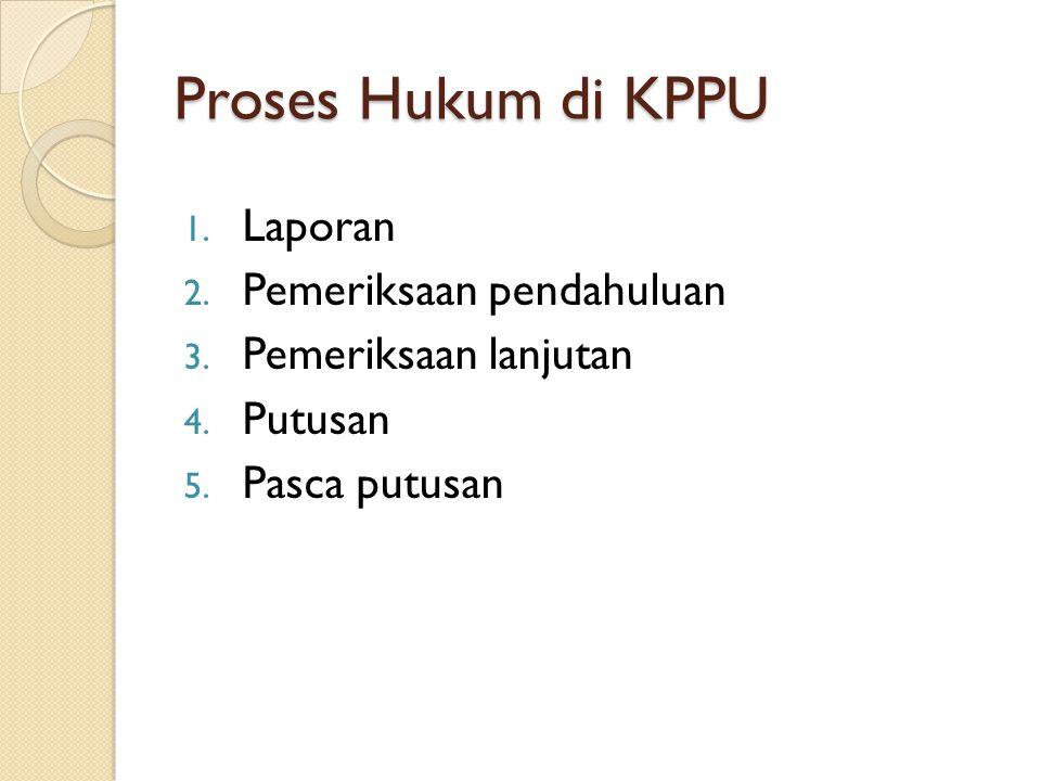 Proses Hukum di KPPU 1. Laporan 2. Pemeriksaan pendahuluan 3. Pemeriksaan lanjutan 4. Putusan 5. Pasca putusan