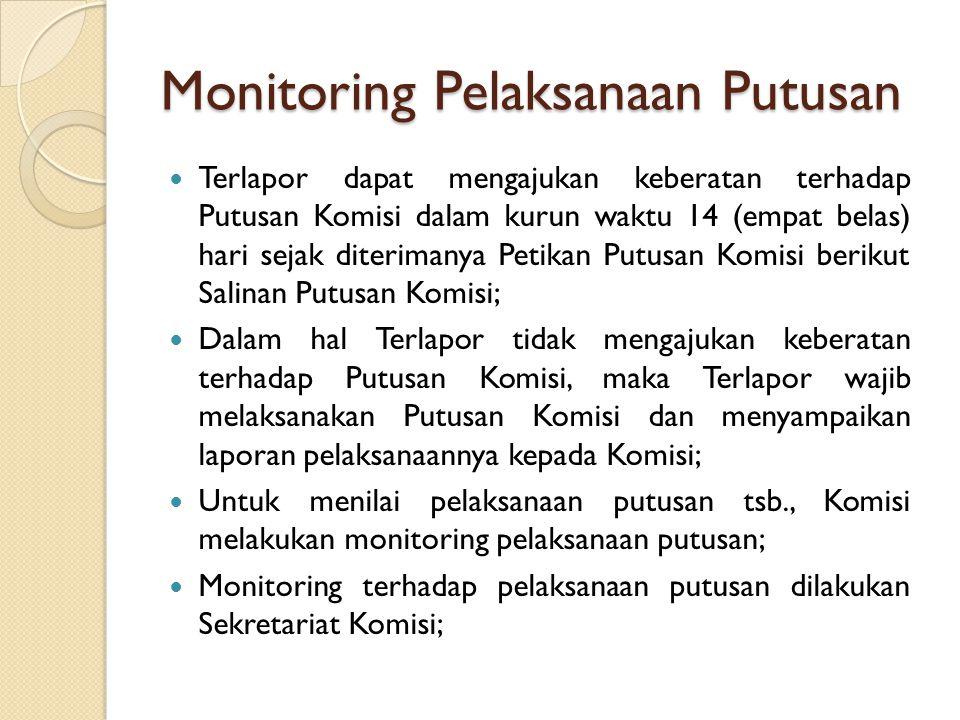 Monitoring Pelaksanaan Putusan Terlapor dapat mengajukan keberatan terhadap Putusan Komisi dalam kurun waktu 14 (empat belas) hari sejak diterimanya Petikan Putusan Komisi berikut Salinan Putusan Komisi; Dalam hal Terlapor tidak mengajukan keberatan terhadap Putusan Komisi, maka Terlapor wajib melaksanakan Putusan Komisi dan menyampaikan laporan pelaksanaannya kepada Komisi; Untuk menilai pelaksanaan putusan tsb., Komisi melakukan monitoring pelaksanaan putusan; Monitoring terhadap pelaksanaan putusan dilakukan Sekretariat Komisi;
