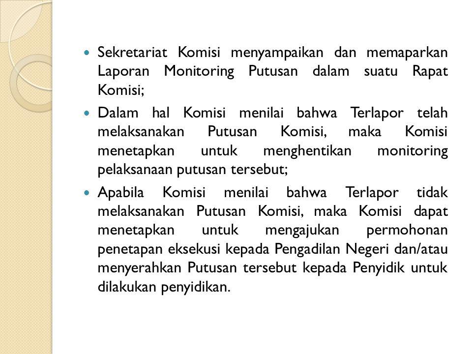 Sekretariat Komisi menyampaikan dan memaparkan Laporan Monitoring Putusan dalam suatu Rapat Komisi; Dalam hal Komisi menilai bahwa Terlapor telah melaksanakan Putusan Komisi, maka Komisi menetapkan untuk menghentikan monitoring pelaksanaan putusan tersebut; Apabila Komisi menilai bahwa Terlapor tidak melaksanakan Putusan Komisi, maka Komisi dapat menetapkan untuk mengajukan permohonan penetapan eksekusi kepada Pengadilan Negeri dan/atau menyerahkan Putusan tersebut kepada Penyidik untuk dilakukan penyidikan.