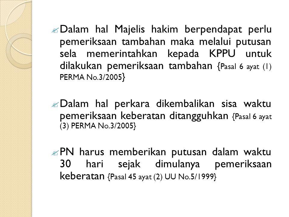  Dalam hal Majelis hakim berpendapat perlu pemeriksaan tambahan maka melalui putusan sela memerintahkan kepada KPPU untuk dilakukan pemeriksaan tambahan { Pasal 6 ayat (1) PERMA No.3/2005 }  Dalam hal perkara dikembalikan sisa waktu pemeriksaan keberatan ditangguhkan {Pasal 6 ayat (3) PERMA No.3/2005}  PN harus memberikan putusan dalam waktu 30 hari sejak dimulanya pemeriksaan keberatan {Pasal 45 ayat (2) UU No.5/1999}