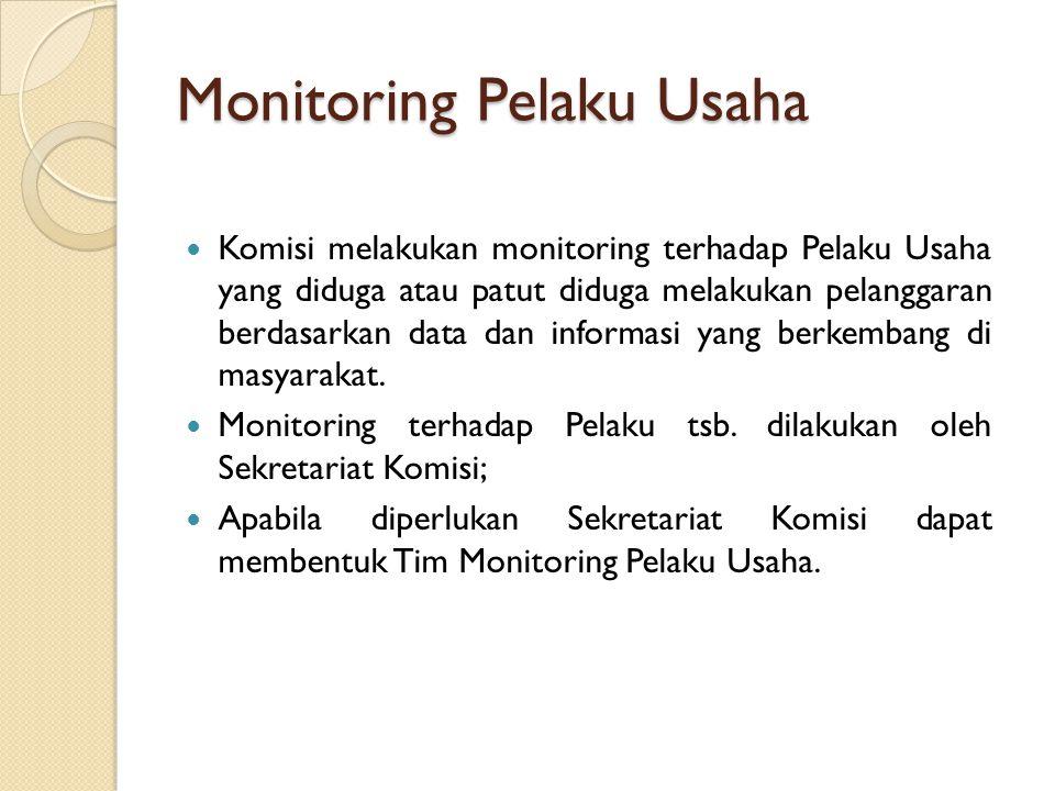Monitoring Pelaku Usaha Komisi melakukan monitoring terhadap Pelaku Usaha yang diduga atau patut diduga melakukan pelanggaran berdasarkan data dan informasi yang berkembang di masyarakat.