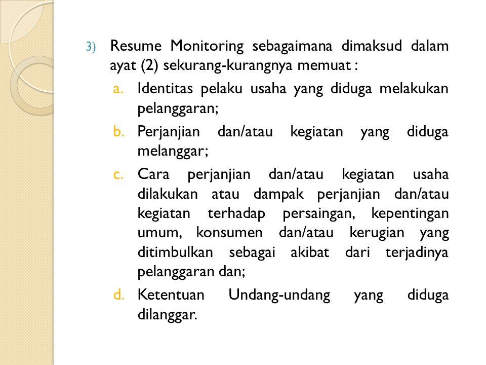 3) Resume Monitoring sebagaimana dimaksud dalam ayat (2) sekurang-kurangnya memuat : a.Identitas pelaku usaha yang diduga melakukan pelanggaran; b.Perjanjian dan/atau kegiatan yang diduga melanggar; c.Cara perjanjian dan/atau kegiatan usaha dilakukan atau dampak perjanjian dan/atau kegiatan terhadap persaingan, kepentingan umum, konsumen dan/atau kerugian yang ditimbulkan sebagai akibat dari terjadinya pelanggaran dan; d.Ketentuan Undang-undang yang diduga dilanggar.