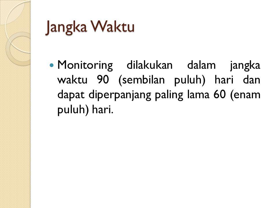 Jangka Waktu Monitoring dilakukan dalam jangka waktu 90 (sembilan puluh) hari dan dapat diperpanjang paling lama 60 (enam puluh) hari.