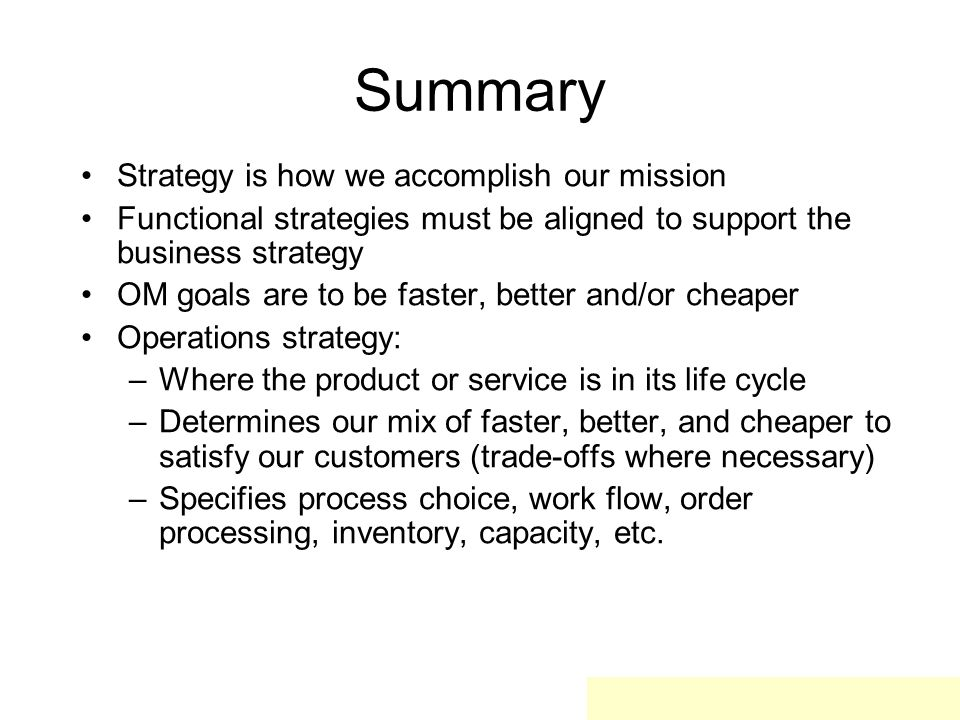 Summary Strategy is how we accomplish our mission Functional strategies must be aligned to support the business strategy OM goals are to be faster, better and/or cheaper Operations strategy: –Where the product or service is in its life cycle –Determines our mix of faster, better, and cheaper to satisfy our customers (trade-offs where necessary) –Specifies process choice, work flow, order processing, inventory, capacity, etc.