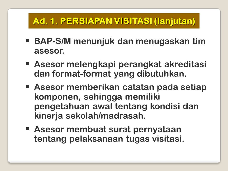  BAP-S/M menunjuk dan menugaskan tim asesor.  Asesor melengkapi perangkat akreditasi dan format-format yang dibutuhkan.  Asesor memberikan catatan