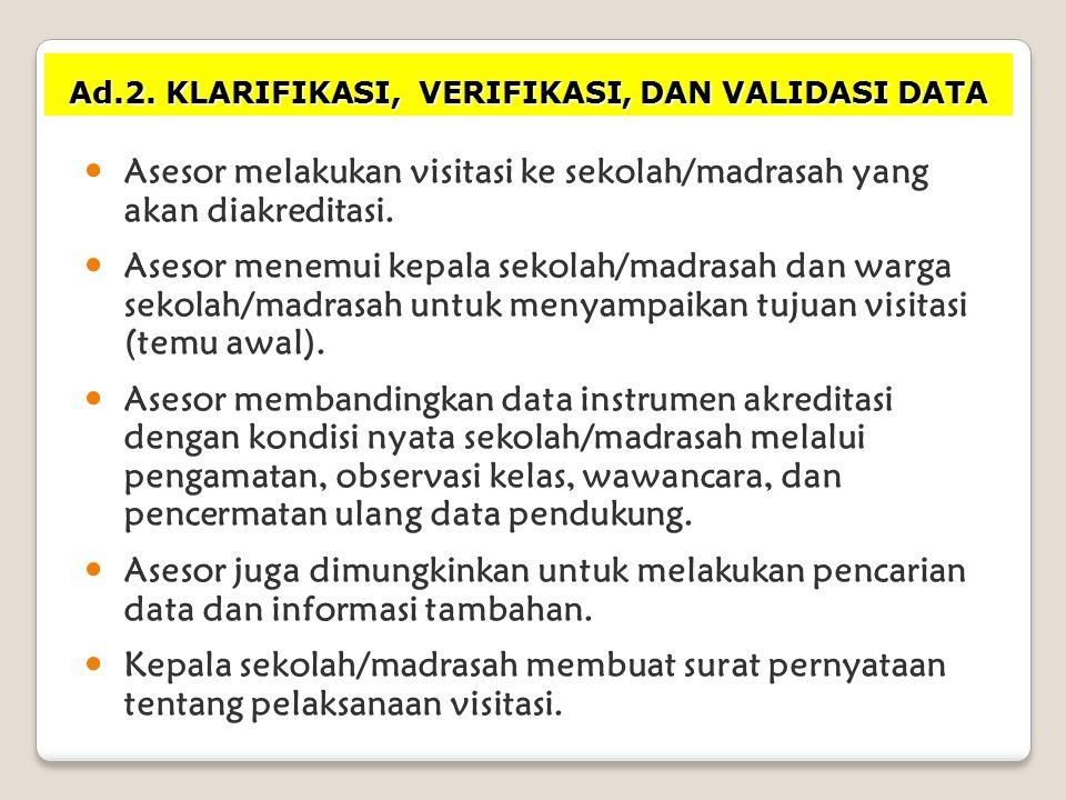 Ad.2. KLARIFIKASI, VERIFIKASI, DAN VALIDASI DATA Asesor melakukan visitasi ke sekolah/madrasah yang akan diakreditasi. Asesor menemui kepala sekolah/m