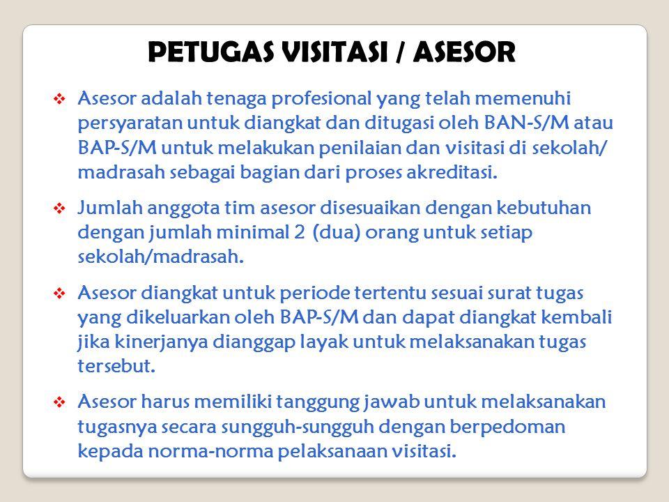 PETUGAS VISITASI / ASESOR  Asesor adalah tenaga profesional yang telah memenuhi persyaratan untuk diangkat dan ditugasi oleh BAN-S/M atau BAP-S/M untuk melakukan penilaian dan visitasi di sekolah/ madrasah sebagai bagian dari proses akreditasi.