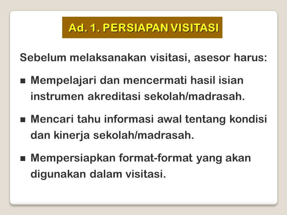 Ad. 1. PERSIAPAN VISITASI Sebelum melaksanakan visitasi, asesor harus: Mempelajari dan mencermati hasil isian instrumen akreditasi sekolah/madrasah. M