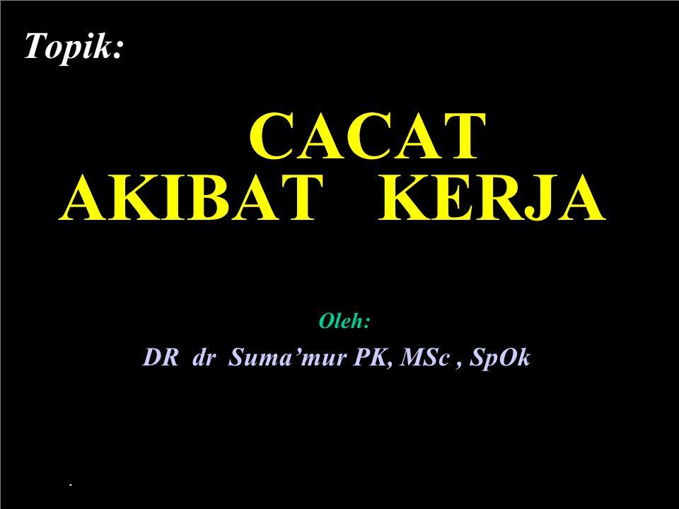 1 Topik: CACAT AKIBAT KERJA Oleh: DR dr Suma'mur PK, MSc, SpOk.
